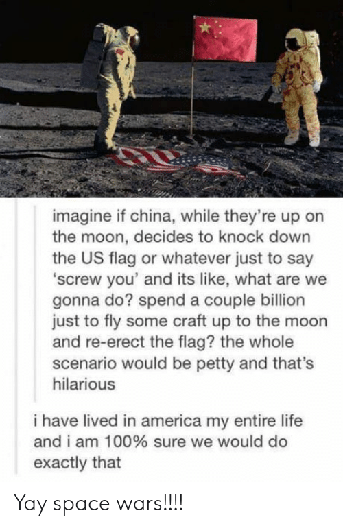 knock down: imagine if china, while they're up on  the moon, decides to knock down  the US flag or whatever just to say  'screw you' and its like, what are we  gonna do? spend a couple billion  just to fly some craft up to the moon  and re-erect the flag? the whole  scenario would be petty and that's  hilarious  i have lived in america my entire life  and i am 100% sure we would do  exactly that Yay space wars!!!!