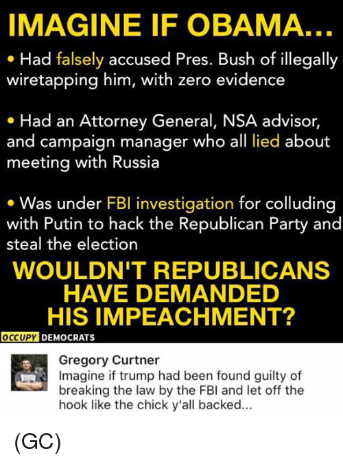 Fbi, Memes, and Obama: IMAGINE IF OBAMA.  Had falsely accused Pres. Bush of illegally  wiretapping him, with zero evidence  Had an Attorney General, NSA advisor  and campaign manager who all lied about  meeting with Russia  Was under FBI investigation for colluding  with Putin to hack the Republican Party and  steal the election  WOULDN'T REPUBLICANS  HAVE DEMANDED  HIS IMPEACHMENT?  OCCUPY DEMOCRATS  Gregory Curtner  Imagine if trump had been found guilty of  breaking the law by the FBI and let off the  hook like the chick y'all backed (GC)