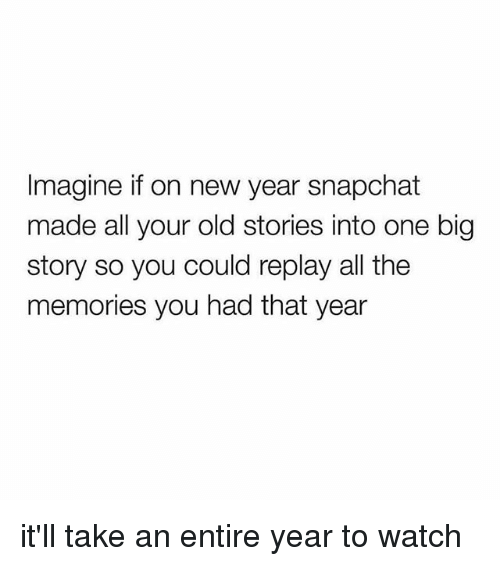 New Year's, Snapchat, and Watch: Imagine if on new year snapchat  made all your old stories into one big  story so you could replay all the  memories you had that year it'll take an entire year to watch