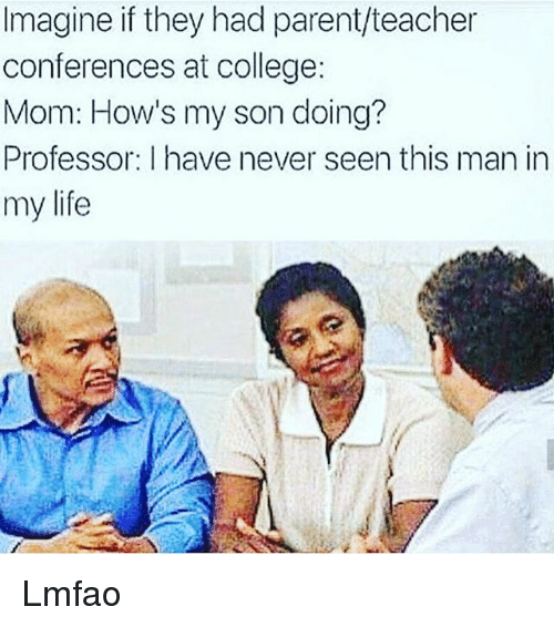 College, Funny, and Life: Imagine if they had parent/teacher  conferences at college:  Mom: How's my son doing?  Professor: I have never seen this man in  my life Lmfao
