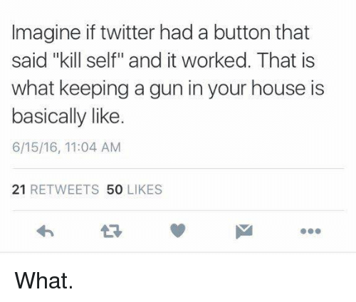 """Twitter: Imagine if twitter had a button that  said """"kill self"""" and it worked. That is  what keeping a gun in your house is  basically like.  6/15/16, 11:04 AM  21  RETWEETS  50  LIKES What."""