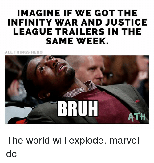 Bruh, Memes, and Infinity: IMAGINE IF WE GOT THE  INFINITY WAR AND JUSTICE  LEAGUE TRAILERS IN THE  SAME WEEK.  ALL THINGS HERO  BRUH ATH The world will explode. marvel dc