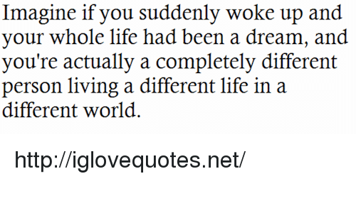 A Dream: Imagine if you suddenly woke up and  your whole life had been a dream, and  you're actually a completely different  person living a different life in a  different world. http://iglovequotes.net/