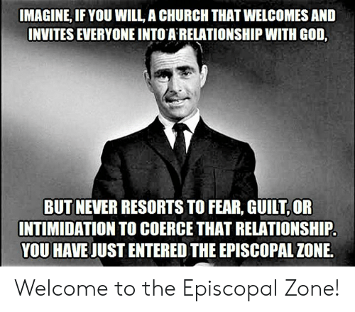 Episcopal Church : IMAGINE, IF YOU WILL, A CHURCH THAT WELCOMES AND  INVITES EVERYONE INTO A RELATIONSHIP WITH GOD,  BUT NEVER RESORTS TO FEAR, GUILT OR  INTIMIDATION TO COERCE THAT RELATIONSHIP  YOU HAVE JUST ENTERED THE EPISCOPAL ZONE. Welcome to the Episcopal Zone!