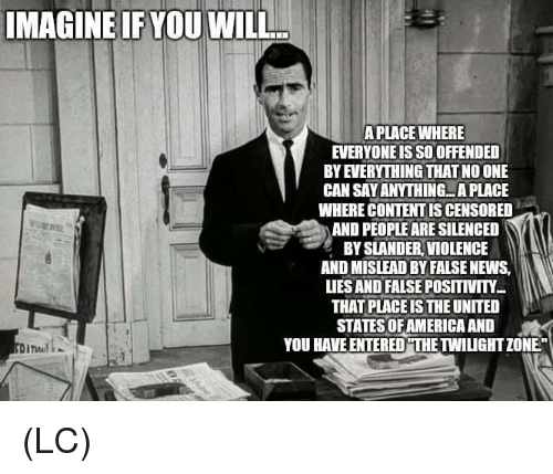 """Twilight: IMAGINE IF YOU WILL  A PLACE WHERE  EVERYONE IS SO OFFENDED  BY EVERYTHING THAT NO ONE  CAN SAY ANYTHING...A PLACE  WHERE CONTENT IS CENSORED  AND PEOPLE ARE SILENCED  BY SLANDER, VIOLENCE  AND MISLEAD BY FALSE NEWS,  LIES AND FALSE POSITIVITY  THAT PLACE IS THE UNITED  STATES OF AMERICA AND  YOU HAVE ENTERED""""THE TWILIGHT ZONE"""" (LC)"""
