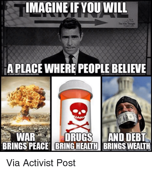 Memes, Drug, and 🤖: IMAGINE IF YOU WILL  A PLACE WHERE PEOPLE BELIEVE  WAR  DRUGS AND DEBT  BRINGS PEACE BRINGHEATH BRINGSWEATH Via Activist Post