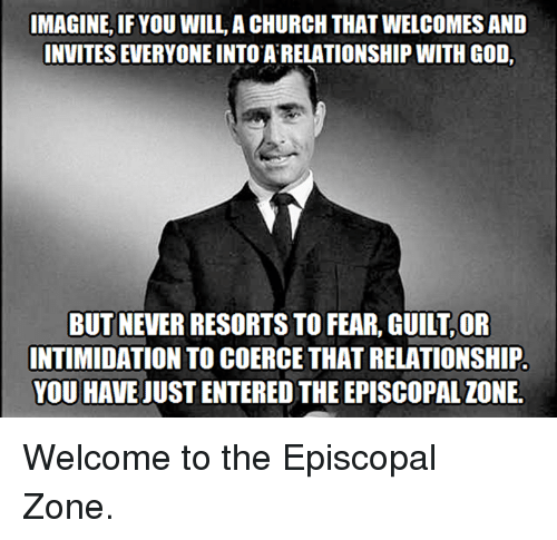 Episcopal Church : IMAGINE, IF YOU WILL, ACHURCH THAT WELCOMES AND  INVITES EVERYONE INTO ARELATIONSHIP WITH GOD.  BUT NEVER RESORTSTO FEAR, GUILT,OR  INTIMIDATION TO COERCE THAT RELATIONSHIP.  YOU HAVE UUSTENTERED THE EPISCOPAL IONE. Welcome to the Episcopal Zone.