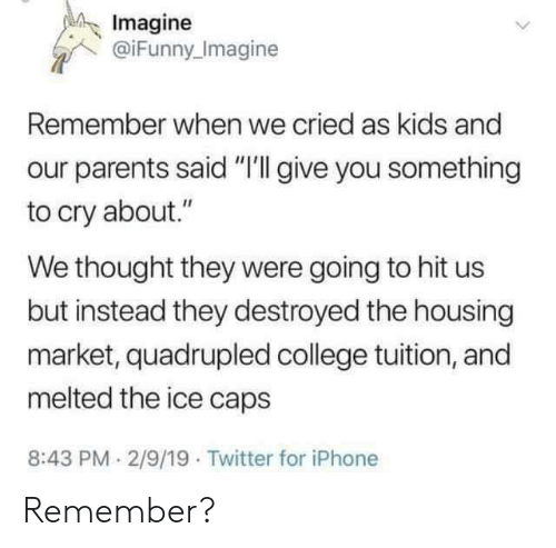 "Quadrupled: Imagine  @iFunny Imagine  Remember when we cried as kids and  parents said ""I'll give you something  to cry about.""  We thought they were going to hit us  but instead they destroyed the housing  market, quadrupled college tuition, and  melted the ice caps  8:43 PM 2/9/19 Twitter for iPhone Remember?"