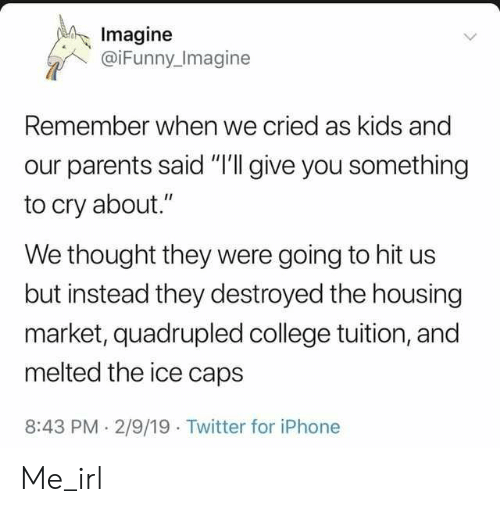 "Quadrupled: Imagine  @iFunny Imagine  Remember when we cried as kids and  our parents said ""I'll give you something  to cry about.""  We thought they were going to hit us  but instead they destroyed the housing  market, quadrupled college tuition, and  melted the ice caps  8:43 PM 2/9/19 Twitter for iPhone Me_irl"