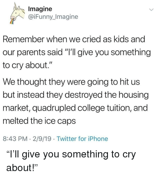 "Quadrupled: Imagine  @iFunny_Imagine  Remember when we cried as kids and  our parents said ""I'll give you something  to cry about.""  We thought they were going to hit us  but instead they destroyed the housing  market, quadrupled college tuition, and  melted the ice caps  8:43 PM. 2/9/19 Twitter for iPhonee ""I'll give you something to cry about!"""