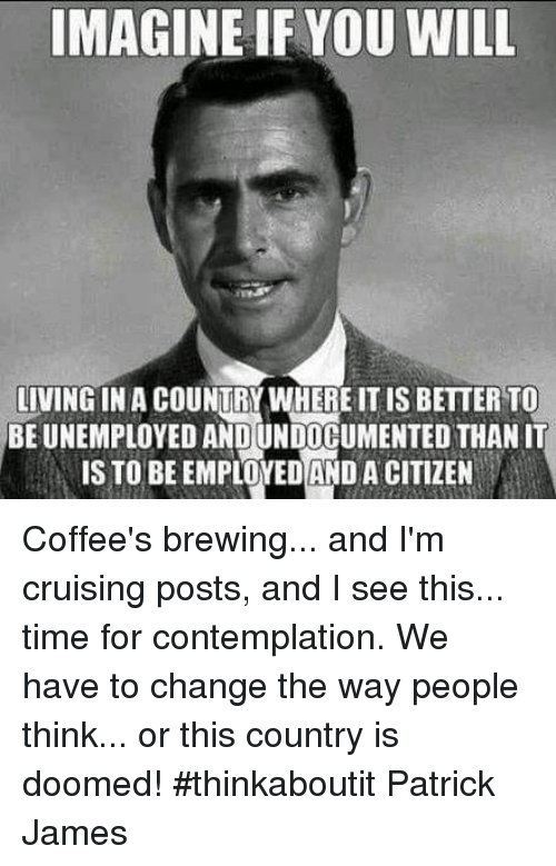 cruising: IMAGINE IFYOU WILL  LIVING IN A COUNTRY WHERE IT IS BETTER TO  BE UNEMPLOYED AND UNDOCUMENTED THAN IT  IS TO BEEMPLOYEDAND A CITIZEN Coffee's brewing... and I'm cruising posts, and I see this... time for contemplation. We have to change the way people think... or this country is doomed! #thinkaboutit Patrick James
