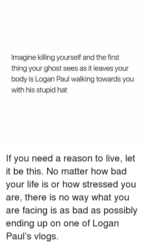 Bad, Life, and Ghost: Imagine killing yourself and the first  thing your ghost sees as it leaves your  body is Logan Paul walking towards you  with his stupid hat If you need a reason to live, let it be this. No matter how bad your life is or how stressed you are, there is no way what you are facing is as bad as possibly ending up on one of Logan Paul's vlogs.