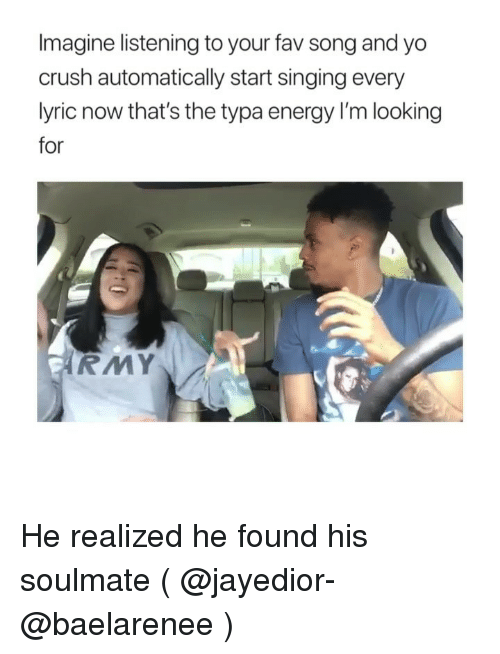 Crush, Energy, and Singing: Imagine listening to your fav song and yo  crush automatically start singing every  lyric now that's the typa energy I'm looking  for  RMY He realized he found his soulmate ( @jayedior-@baelarenee )