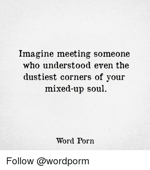 Memes, 🤖, and Soul: Imagine meeting someone  who understood even the  dustiest corners of your  mixed-up soul  Word Porn Follow @wordporm