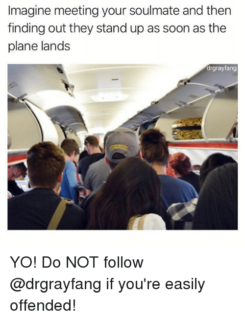 Memes, Soon..., and Yo: Imagine meeting your soulmate and then  finding out they stand up as soon as the  plane lands  drgrayfang YO! Do NOT follow @drgrayfang if you're easily offended!