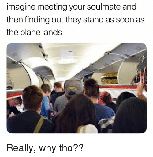 Funny, Soon..., and Imagine: imagine meeting your soulmate and  then finding out they stand as soon as  the plane lands Really, why tho??