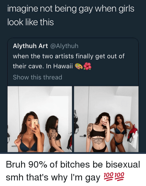 Bruh, Girls, and Memes: imagine not being gay when girls  look like this  Alythuh Art @Alythuh  when the two artists finally get out of  their cave. In Hawaii  Show this thread Bruh 90% of bitches be bisexual smh that's why I'm gay 💯💯