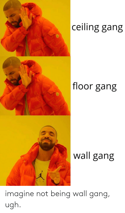 Not Being: imagine not being wall gang, ugh.