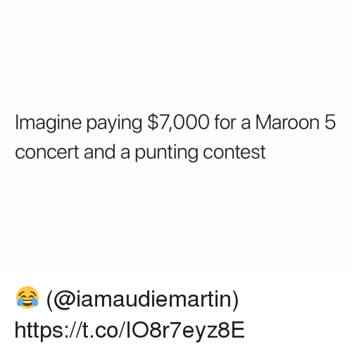 Maroon 5: Imagine paying $7,000 for a Maroon 5  concert and a punting contest 😂 (@iamaudiemartin) https://t.co/IO8r7eyz8E