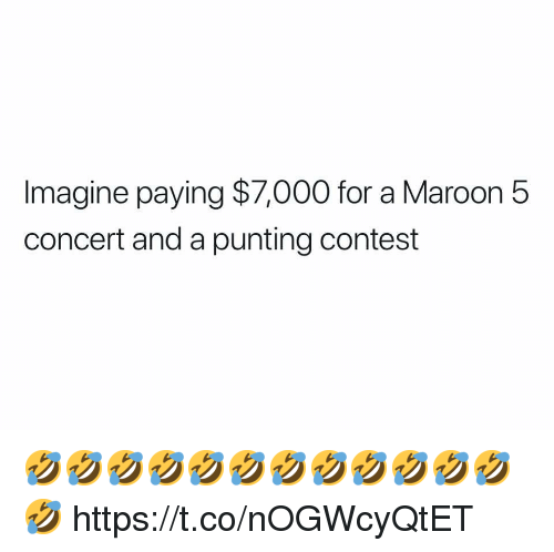 Maroon 5: Imagine paying $7,000 for a Maroon 5  concert and a punting contest 🤣🤣🤣🤣🤣🤣🤣🤣🤣🤣🤣🤣🤣 https://t.co/nOGWcyQtET
