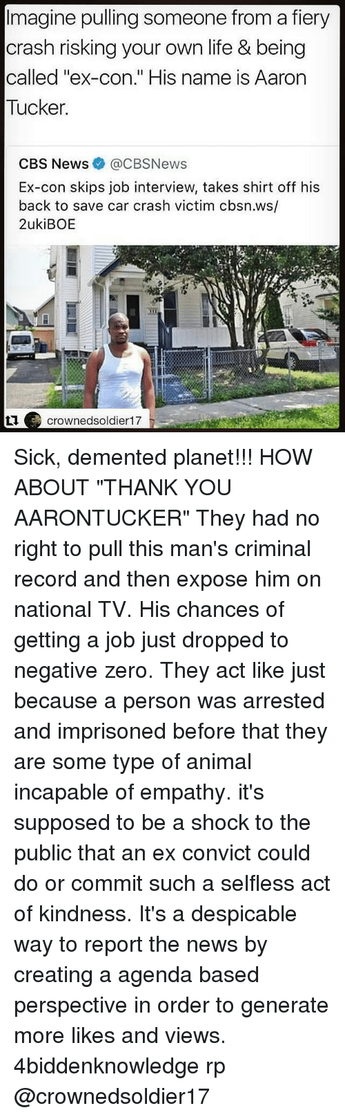 "Job Interview, Life, and Memes: Imagine pulling someone from a fiery  crash risking your own life & being  called ""ex-con."" His name is Aarorn  Tucker  CBS News@CBSNews  Ex-con skips job interview, takes shirt off his  back to save car crash victim cbsn.ws/  2ukiBOE  crownedsoldier17 Sick, demented planet!!! HOW ABOUT ""THANK YOU AARONTUCKER"" They had no right to pull this man's criminal record and then expose him on national TV. His chances of getting a job just dropped to negative zero. They act like just because a person was arrested and imprisoned before that they are some type of animal incapable of empathy. it's supposed to be a shock to the public that an ex convict could do or commit such a selfless act of kindness. It's a despicable way to report the news by creating a agenda based perspective in order to generate more likes and views. 4biddenknowledge rp @crownedsoldier17"