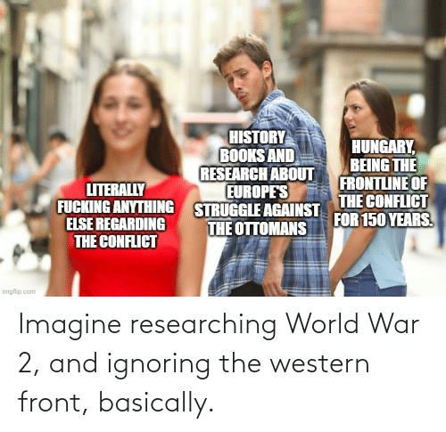 World War 2: Imagine researching World War 2, and ignoring the western front, basically.