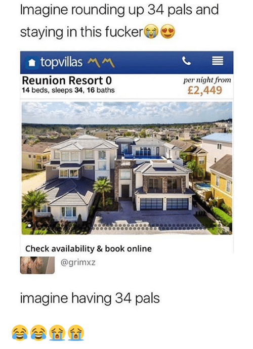 Funny, Book, and Online: Imagine rounding up 34 pals and  staying in this fucker  Reunion Resort 0  14 beds, sleeps 34, 16 baths  per night from  £2,449  腹  Check availability & book online  @grimxz  imagine having 34 pals 😂😂😭😭