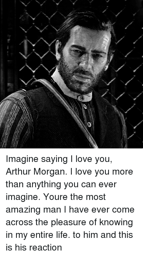 i love you more than: Imagine saying I love you, Arthur Morgan. I love you more than anything you can ever imagine. Youre the most amazing man I have ever come across the pleasure of knowing in my entire life. to him and this is his reaction