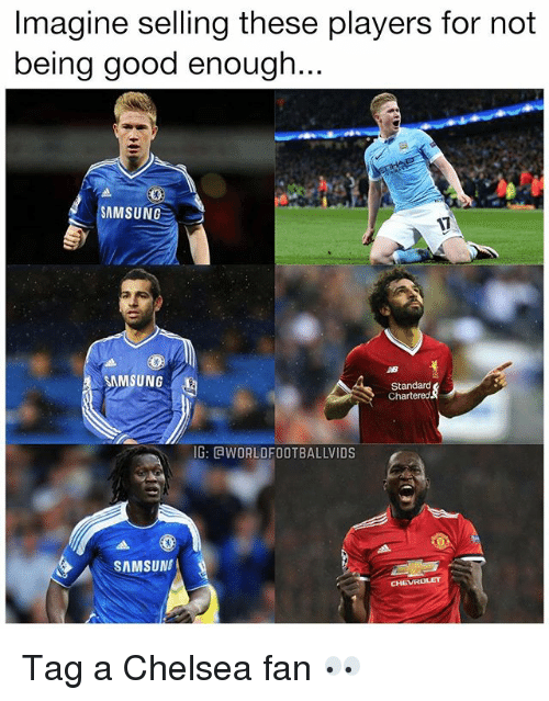 Chelsea, Memes, and Chevrolet: Imagine selling these players for not  being good enough...  SAMSUNG  AB  Standard  Chartered  G: GWORLDFOOTBALLVIDS  SAMSUN  CHEVROLET Tag a Chelsea fan 👀