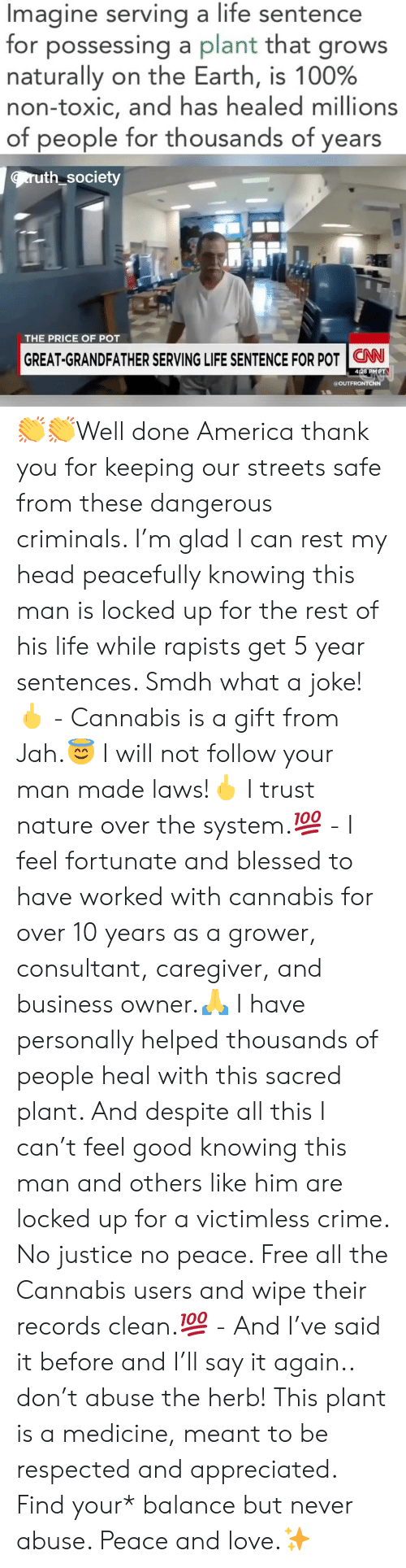 Consultant: Imagine serving a life sentence  for possessing a plant that grows  naturally on the Earth, is 100%  non-toxic, and has healed millions  of people for thousands of years  ruth society  THE PRICE OF POT  GREAT-GRANDFATHER SERVING LIFE SENTENCE FOR POT   CNN-  428 PMPT  a OUT 👏👏Well done America thank you for keeping our streets safe from these dangerous criminals. I'm glad I can rest my head peacefully knowing this man is locked up for the rest of his life while rapists get 5 year sentences. Smdh what a joke!🖕 - Cannabis is a gift from Jah.😇 I will not follow your man made laws!🖕 I trust nature over the system.💯 - I feel fortunate and blessed to have worked with cannabis for over 10 years as a grower, consultant, caregiver, and business owner.🙏 I have personally helped thousands of people heal with this sacred plant. And despite all this I can't feel good knowing this man and others like him are locked up for a victimless crime. No justice no peace. Free all the Cannabis users and wipe their records clean.💯 - And I've said it before and I'll say it again.. don't abuse the herb! This plant is a medicine, meant to be respected and appreciated. Find your* balance but never abuse. Peace and love.✨