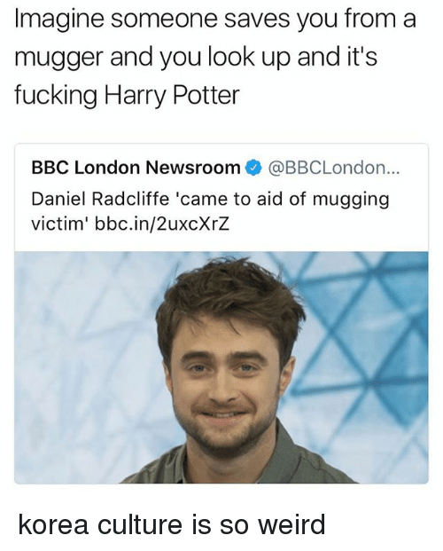 Daniel Radcliffe, Fucking, and Harry Potter: Imagine someone saves you from a  mugger and you look up and it's  fucking Harry Potter  BBC London Newsroom  @BBCLondon...  Daniel Radcliffe 'came to aid of mugging  victim' bbc.in/2uxcXrZ korea culture is so weird