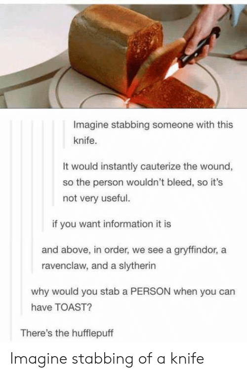 Gryffindor: Imagine stabbing someone with this  knife.  It would instantly cauterize the wound,  so the person wouldn't bleed, so it's  not very useful.  if you want information it is  and above, in order, we see a gryffindor, a  ravenclaw, and a slytherin  why would you stab a PERSON when you can  have TOAST?  There's the hufflepuff Imagine stabbing of a knife