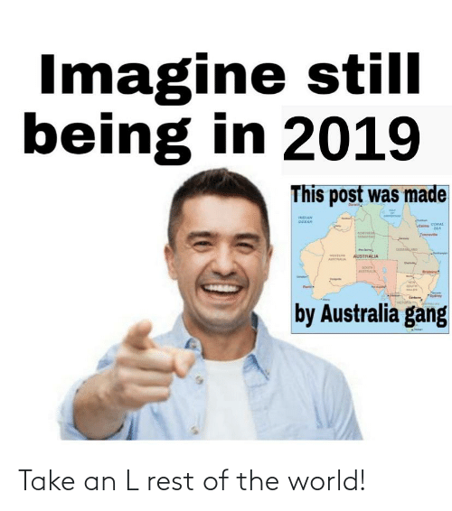 gout: Imagine still  being in 2019  This post was made  Darwi  ca  INDIAN  OCEAN  Cai ConAL  SEA  NORHER  Tewnevie  GU LAN  AUSTRALIA  AUTAL  Brisbone  AUTA  GOUT  ALES  *Sydner  Cete  by Australia gang Take an L rest of the world!