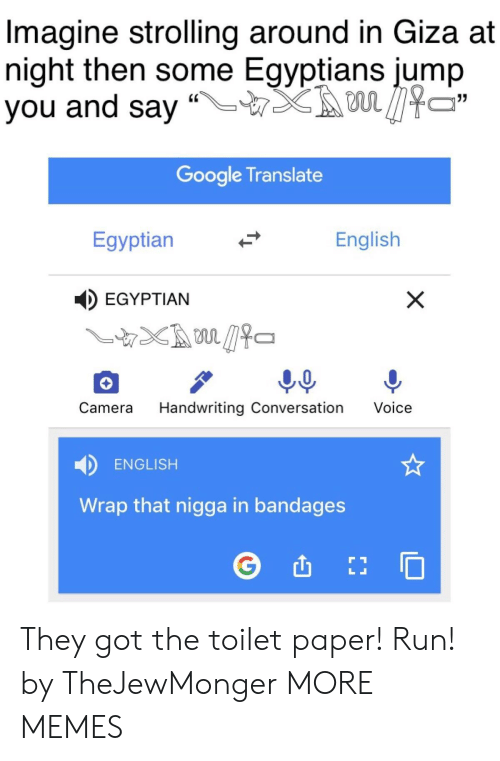 "handwriting: Imagine strolling around in Giza at  night then some Egyptians jump  you and say ""LTX son见474  Google Translate  Egyptian  English  EGYPTIAN  Camera Handwriting Conversation Voice  ENGLISH  Wrap that nigga in bandages They got the toilet paper! Run! by TheJewMonger MORE MEMES"