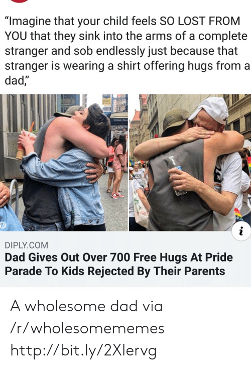 "free hugs: ""Imagine that your child feels SO LOST FROM  YOU that they sink into the arms of a complete  stranger and sob endlessly just because that  stranger is wearing a shirt offering hugs from a  dad,  Willam Penn  RDE  i  DIPLY.COM  Dad Gives Out Over 700 Free Hugs At Pride  Parade To Kids Rejected By Their Parents A wholesome dad via /r/wholesomememes http://bit.ly/2XIervg"