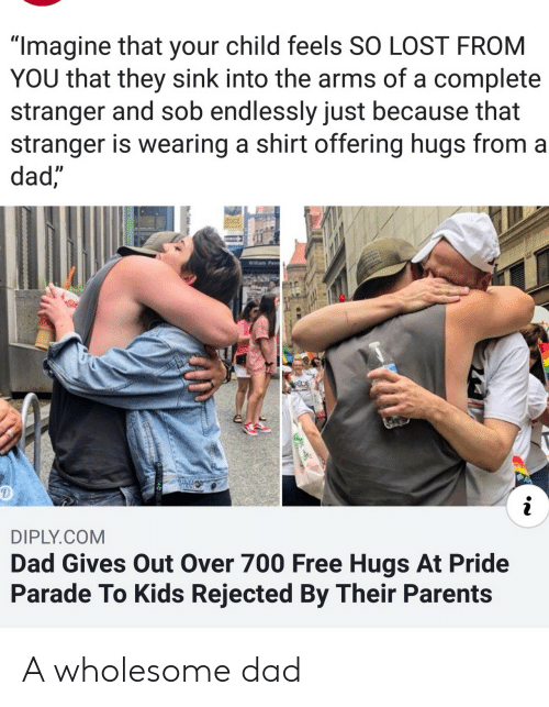 "free hugs: ""Imagine that your child feels SO LOST FROM  YOU that they sink into the arms of a complete  stranger and sob endlessly just because that  stranger is wearing a shirt offering hugs from a  dad,  Willam Penn  RDE  i  DIPLY.COM  Dad Gives Out Over 700 Free Hugs At Pride  Parade To Kids Rejected By Their Parents A wholesome dad"