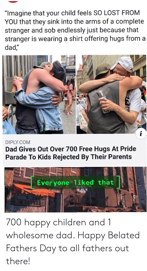 "free hugs: ""Imagine that your child feels SO LOST FROM  YOU that they sink into the arms of a complete  stranger and sob endlessly just because that  stranger is wearing a shirt offering hugs from a  dad,""  Willam Penn  RDE  DIPLY.COM  Dad Gives Out Over 700 Free Hugs At Pride  Parade To Kids Rejected By Their Parents  Everyone 1iked that 700 happy children and 1 wholesome dad. Happy Belated Fathers Day to all fathers out there!"