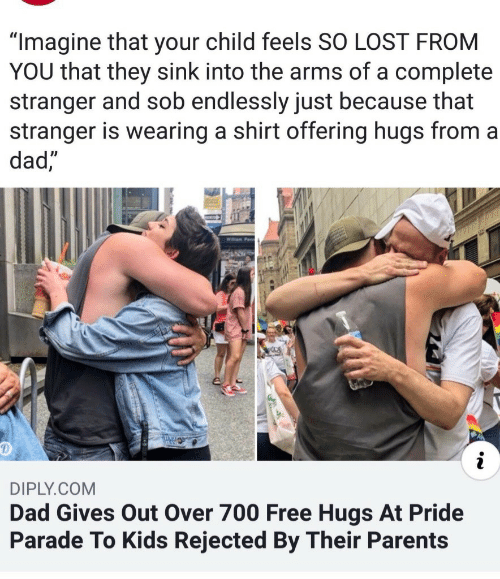 "free hugs: ""Imagine that your child feels SO LOST FROM  YOU that they sink into the arms of a complete  stranger and sob endlessly just because that  stranger is wearing a shirt offering hugs from a  dad  DIPLY.COM  Dad Gives Out Over 700 Free Hugs At Pride  Parade To Kids Rejected By Their Parents"