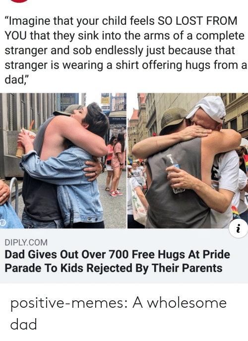 "Parade: ""Imagine that your child feels SO LOST FROM  YOU that they sink into the arms of a complete  stranger and sob endlessly just because that  stranger is wearing a shirt offering hugs from a  dad,  Willam Penn  RDE  i  DIPLY.COM  Dad Gives Out Over 700 Free Hugs At Pride  Parade To Kids Rejected By Their Parents positive-memes: A wholesome dad"