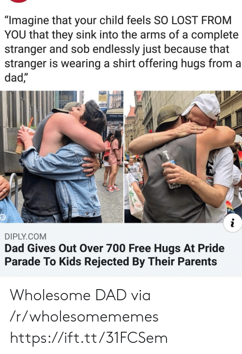 "Parade: ""Imagine that your child feels SO LOST FROM  YOU that they sink into the arms of a complete  stranger and sob endlessly just because that  stranger is wearing a shirt offering hugs from a  dad,""  Willam Pe  RIDE  AN  DIPLY.COM  Dad Gives Out Over 700 Free Hugs At Pride  Parade To Kids Rejected By Their Parents Wholesome DAD via /r/wholesomememes https://ift.tt/31FCSem"