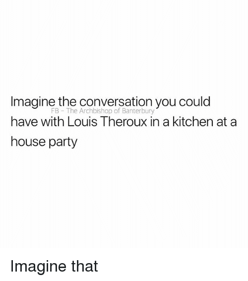 Party, House, and British: Imagine the conversation you could  have with Louis Theroux in a kitchen at a  house party  FB The Archbishop of Banterbury Imagine that