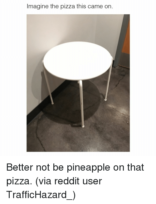 Pineappl: Imagine the pizza this came on. Better not be pineapple on that pizza. (via reddit user TrafficHazard_)