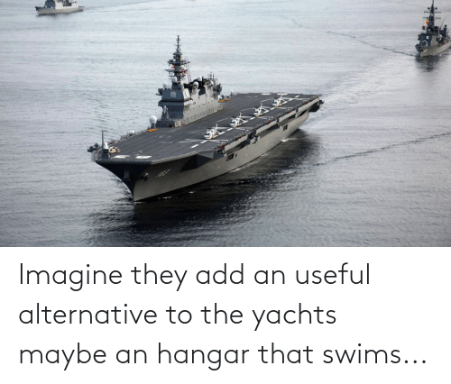 alternative: Imagine they add an useful alternative to the yachts maybe an hangar that swims...