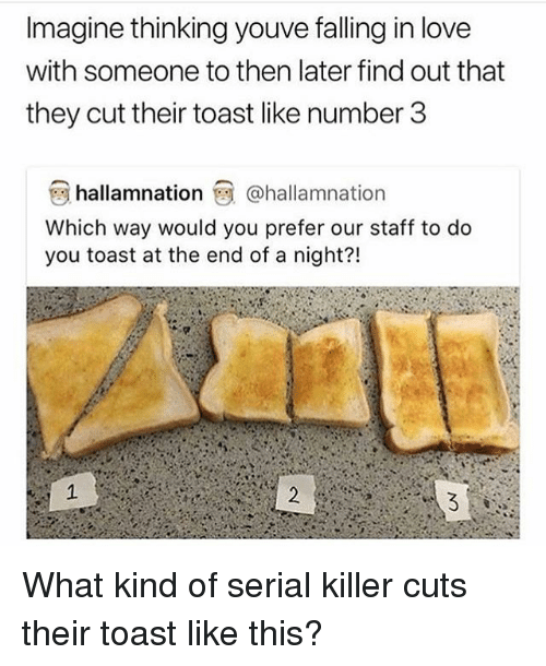 Love, Memes, and Serial: Imagine thinking youve falling in love  with someone to then later find out that  they cut their toast like number 3  hallamnation@hallamnation  Which way would you prefer our staff to do  you toast at the end of a night?! What kind of serial killer cuts their toast like this?