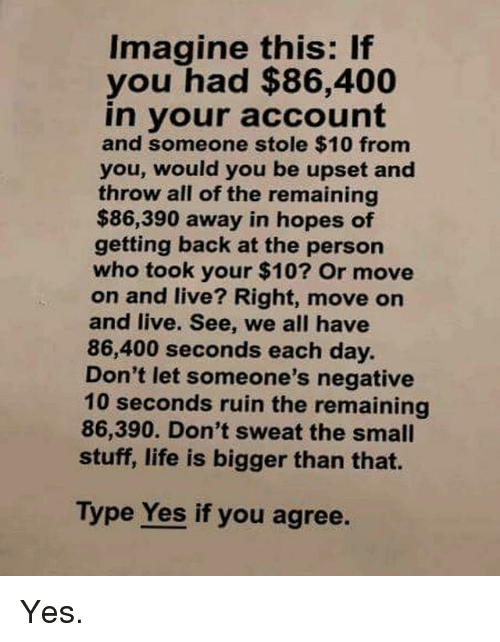 Gym, Life, and Live: Imagine this: If  you had $86,400  in your account  and someone stole $10 from  you, would you be upset and  throw all of the remaining  $86,390 away in hopes of  getting back at the person  who took your $10? Or move  on and live? Right, move on  and live. See, we all have  86,400 seconds each day.  Don't let someone's negative  10 seconds ruin the remaining  86,390. Don't sweat the small  stuff, life is bigger than that.  Type Yes if you agree. Yes.