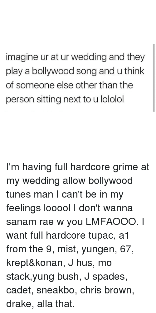Konan: imagine ur at ur wedding and they  play a bollywood song and u think  of someone else other than the  person sitting next to u lololol I'm having full hardcore grime at my wedding allow bollywood tunes man I can't be in my feelings looool I don't wanna sanam rae w you LMFAOOO. I want full hardcore tupac, a1 from the 9, mist, yungen, 67, krept&konan, J hus, mo stack,yung bush, J spades, cadet, sneakbo, chris brown, drake, alla that.