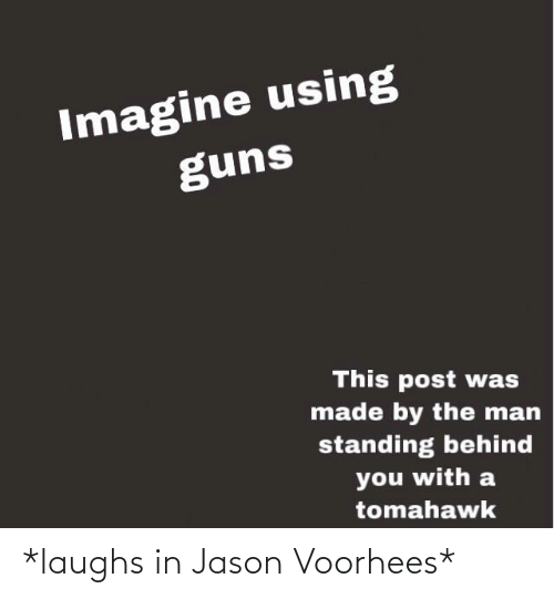jason voorhees: Imagine using  guns  This post was  made by the man  standing behind  you with a  tomahawk *laughs in Jason Voorhees*