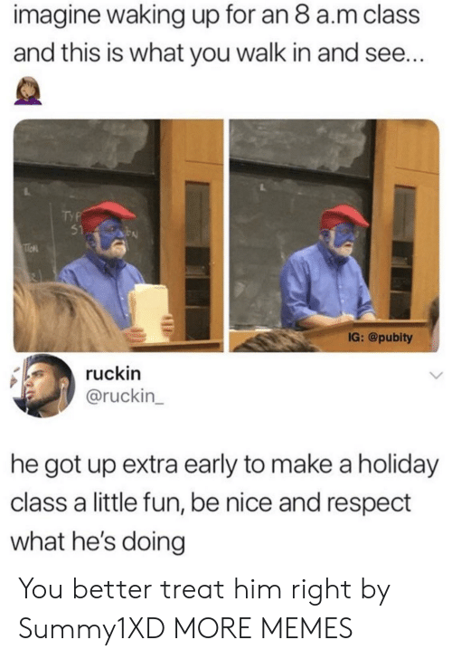 Pubity: imagine waking up for an 8 a.m class  and this is what you walk in and see..  51  IG: @pubity  ruckin  @ruckin  he got up extra early to make a holiday  class a little fun, be nice and respect  what he's doing You better treat him right by Summy1XD MORE MEMES