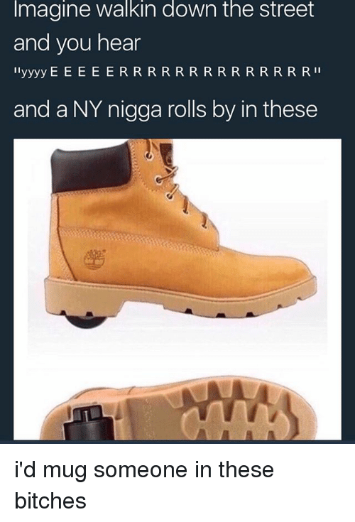 NY Niggas: Imagine walkin down the street  and you hear  and a NY nigga rolls by in these i'd mug someone in these bitches
