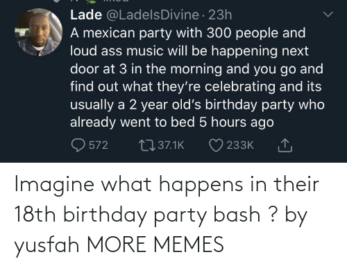 bash: Imagine what happens in their 18th birthday party bash ? by yusfah MORE MEMES